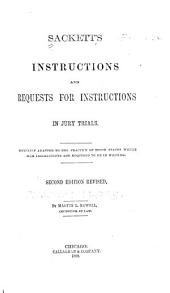 Sackett's Instructions and Requests for Instructions in Jury Trials: Especially Adapted to the Practice of Those States where Such Instructions are Required to be in Writing