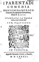 I parentadi comedia d'Antonfrancesco Grazini, academico fiorentino, detto il Lasca. Stampata la prima volta, e non recitata mai