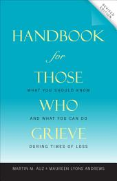 Handbook for Those Who Grieve: What You Should Know and What You Can Do during Times of Loss