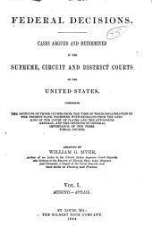 Federal Decisions: Cases Argued and Determined in the Supreme, Circuit and District Courts of the United States, Comprising the Opinions of Those Courts from the Time of Their Organization to the Present Date, Together with Extracts from the Opinions of the Court of Claims and the Attorneys-General, and the Opinions of General Importance of the Territorial Courts. Arranged by William G. Myer, Volume 1