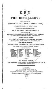 A Key to the Distillery; Or, A Treatise on Distillation and Rectification, in All Its Various Branches: Also, Genuine Recipes for Making Rum, Brandy, Holland's Gin, and All Sorts of Compounds, Cordials, and Spirituous Waters, by Distillation, Agitation, Infusion, and Digestion. Likewise Showing the Best Method of Distilling Simple Waters, from Flowers, Fruits, Spices, and Aromatic Plants. Also, the Art of Making British Wines, from Fruits, Flowers, and Herbs ...
