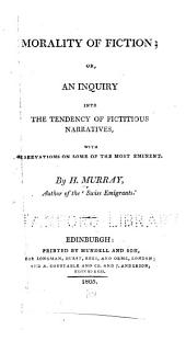 Morality of Fiction: Or, An Inquiry Into the Tendency of Fictitious Narratives, with Observations on Some of the Most Eminent