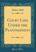 Court Life Under the Plantagenets  Classic Reprint