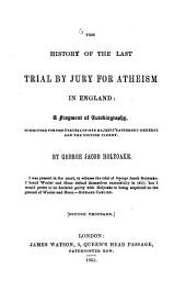 The history of the last trial by Jury for atheism in England: A Fragment of Autobiography. By George Jacob Holyoake