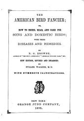 The American Bird Fancier; Or, How to Breed, Rear, and Care for Song and Domestic Birds: With Their Diseases and Remedies