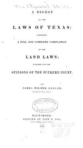 A Digest of the Laws of Texas: Containing a Full and Complete Compilation of the Land Laws; Together with the Opinions of the Supreme Court. [1840-44]