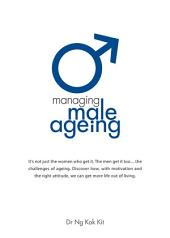 Managing Male Ageing: It's not just the women who get it. The men get it too... The challenges of ageing. This book addresses the impact and explains the treatments. Take charge. Be in control. Today.