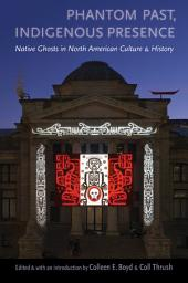 Phantom Past, Indigenous Presence: Native Ghosts in North American Culture and History