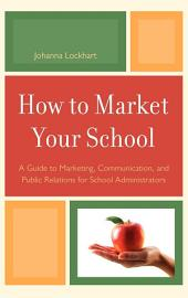 How to Market Your School: A Guide to Marketing, Communication, and Public Relations for School Administrators