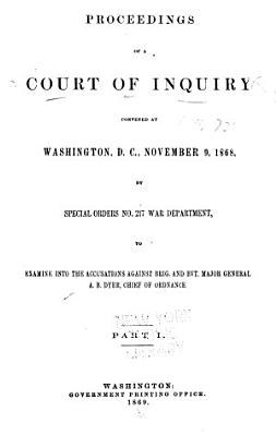 Proceedings of a Court of Inquiry Convened at Washington  D C   November 9  1868 by Special Orders No  217 War Department  to Examine Into the Accusations Against Brigadier and Brevet Major General A B  Dyer  Chief of Ordnance