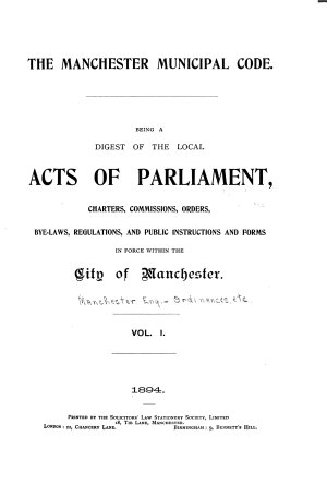 The Manchester Municipal Code  Being a Digest of the Local Acts of Parliament  Charters  Commissions  Orders  Bye laws  Regulations and Public Instructions and Forms in Force Within the City of Manchester