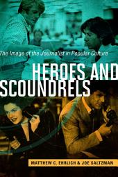 Heroes and Scoundrels: The Image of the Journalist in Popular Culture