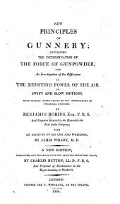 New Principles of Gunnery: Containing the Determination of the Force of Gun-powder, and an Investigation of the Difference in the Resisting Power of the Air to Swift and Slow Motions. With Several Other Tracts on the Improvement of Practical Gunnery