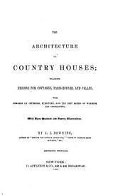 The Architecture of Country Houses: Including Designs for Cottages, Farm-houses, and Villas, with Remarks on Interiors, Furniture, and the Best Modes of Warming and Ventilating. With Three Hundred and Twenty Illustrations