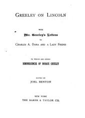 Greeley on Lincoln: With Mr. Greeley's Letters to Charles A. Dana and a Lady Friend; to which are Added Reminiscences of Horace Greeley