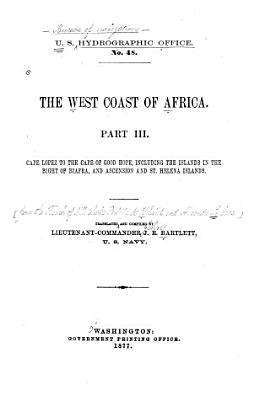 The West Coast of Africa  Cape Lopez to the Cape of Good Hope  including the islands in the Bight of Biafra  and Ascension and St  Helena Islands  Tr  and comp  by Lieutenant Commander J  R  Bartlett PDF