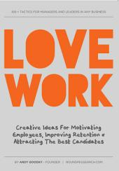 Love Work: Creative Ideas for Motivating Employees, Improving Retention and Attracting the Best Candidates