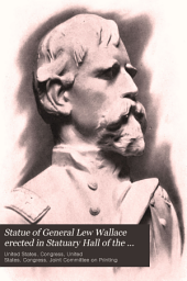Statue of General Lew Wallace Erected in Statuary Hall of the Capitol at Washington: Proceedings in the House of Representatives and the Senate on the Occasion of the Reception and Acceptance of the Statue from the State of Indiana