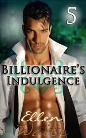 The Billionaire's Indulgence 5: (Alpha, Billionaire Erotic Romance series) #5)