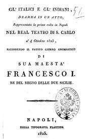 Gl'italici e gl'indiani, dramma in un atto, rappresentato la prima volta in Napoli nel Real teatro di S. Carlo a' 4 ottobre 1825, ricorrendo il fausto giorno onomastico di sua Maestà Francesco 1., re del Regno delle due Sicilie [la musica è del sig. cav. Carafa]
