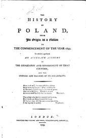 The History of Poland from Its Origin as a Nation to the Commencement of the Year 1795: To which is Prefixed, an Accurate Account of the Geography and Government of that Country and the Customs and Manners of Its Inhabitants