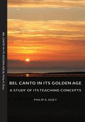 Bel Canto in Its Golden Age   A Study of Its Teaching Concepts PDF