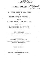 Three Essays:: On Picturesque Beauty; On Picturesque Travel; and On Sketching Landscape: with a Poem, on Landscape Painting. To These are Now Added Two Essays, Giving an Account of the Principles and Mode in which the Author Executed His Own Drawings