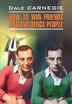 How to win Friends and influence People / Как завоевывать друзей и оказывать влияние на людей. Книга для чтения на английском языке