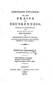 """Ebrietatis Encomium; or the praise of drunkenness. Wherein is authentically, ... proved, the necessity of frequently getting drunk; and, that the practice of getting drunk is most ancient, primitive, and catholic ... By Boniface Oinophilus, etc. A translation of the """"Eloge de l'yvresse"""" of A. H. de Sallengre"""