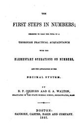 The first steps in numbers: designed to lead the pupil to a thorough practical acquaintance with the elementary operations of numbers, and the application of the decimal system