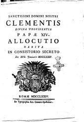 Sanctissimi domini nostri Clementis divina providentia papae 14. Allocutio habita in consistorio secreto die 17. Ianuarii 1774