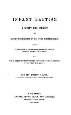 Infant Baptism a Scriptural Service, and dipping unnecessary to its right administration; containing a critical survey and digest of the leading evidence, classical, biblical and patristic: with special reference to the work of Dr. Carson and occasional strictures on the views of Dr. Halley
