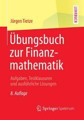 Übungsbuch zur Finanzmathematik: Aufgaben, Testklausuren und ausführliche Lösungen, Ausgabe 8
