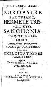 Joh. Henrici Ursini De Zoroastre Bactriano, Hermete Trismegisto ... exercitationes familiares: quibus Christophori Arnoldi Spicilegium accessit