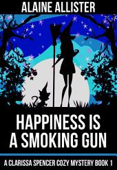 Happiness is a Smoking Gun: (A Clarissa Spencer Cozy Mystery Book 1)