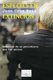 Especies en extinción: Memorias de un periodista que fue editor