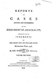 Reports of Cases Argued and Determined in the High Court of Admiralty, Commencing with the Judgments of ...: The Right Hon. Sir William Scott, Michaelmas Term 1798 / by Chr. Robinson, Volume 5