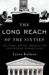 The Long Reach of the Sixties: LBJ, Nixon, and the Making of the Contemporary Supreme Court