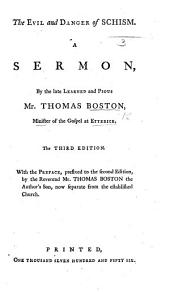The Evil and Danger of Schism. A Sermon ... The Third Edition. With the Preface, Prefixed to the Second Edition, by ... Mr. Thomas Boston, the Author's Son, Etc