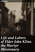 Life and Labors of Elder John Kline  the Martyr Missionary PDF