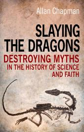 Slaying the Dragons: Destroying myths in the history of science and faith