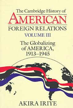 The Cambridge History of American Foreign Relations  Volume 3  The Globalizing of America  1913 1945 PDF