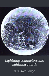 Lightning Conductors and Lightning Guards: A Treatise on the Protection of Buildings, of Telegraph Instruments and Submarine Cables, and of Electric Installations Generally, from Damage by Atmospheric Discharges