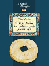 Bologna la dolce. Curiosando sotto i portici tra antichi sapori: (I Quaderni del Loggione - Damster)