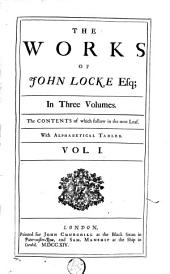 The Works of John Locke Esq: In Three Volumes. The Contents of which Follow in the Next Leaf. With Alphabetical Tables. ...