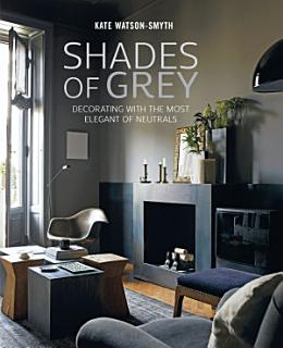 Shades of Grey  Decorating with the most elegant of neutrals Book