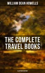 The Complete Travel Books of W.D. Howells (Illustrated Edition)