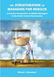 The Structuration Of Managing For Results A Practice Perspective On Middle Managers In The Dutch Central Government Book PDF