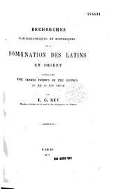 Recherches géographiques et historiques sur la domination des Latins en Orient: accompagnées de textes inédits ou peu connus du XIIe au XIVe siècle