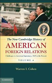 The New Cambridge History of American Foreign Relations: Volume 4, Challenges to American Primacy, 1945 to the Present